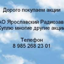 Куплю Дорого покупаем акции Ярославский Радиоз, в Ярославле